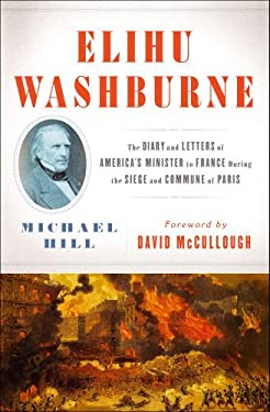 Elihu Washburne: The Diary and Letters of America's Minister to France During the Siege and Commune of Paris 9781451665284