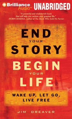 End Your Story, Begin Your Life: Wake Up, Let Go, Live Free 9781455861385