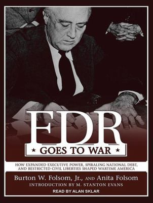 FDR Goes to War: How Expanded Executive Power, Spiraling National Debt, and Restricted Civil Liberties Shaped Wartime America 9781452653914