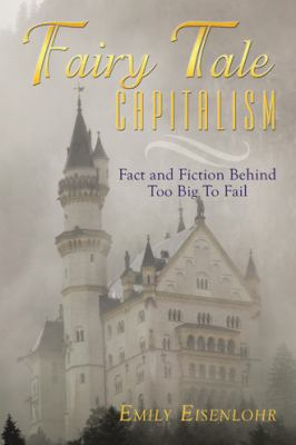 Fairy Tale Capitalism: Fact and Fiction Behind Too Big to Fail 9781452034072
