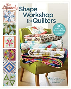 Fat Quarterly Shape Workshop for Quilters: 60 Blocks + a Dozen Quilts and Projects! 9781454702825