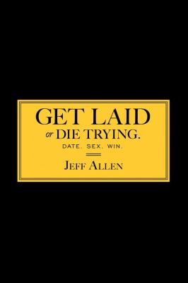 Get Laid or Die Trying: The Field Reports 9781451620894