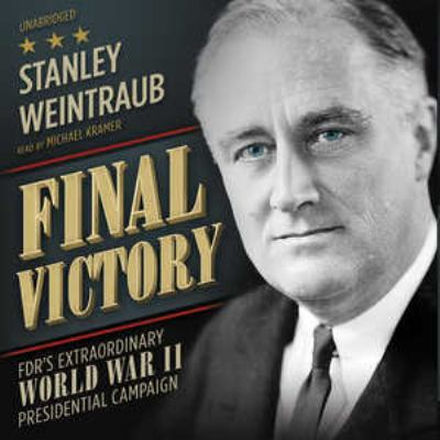 Final Victory: FDR's Extraordinary World War II Presidential Campaign 9781455157389
