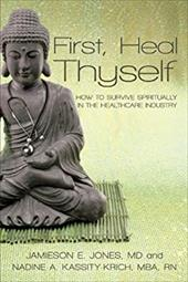 First, Heal Thyself: How to Survive Spiritually in the Healthcare Industry - Jones, Kassity-Krich