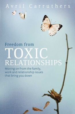 Freedom from Toxic Relationships: Moving on from the Family, Work and Relationship Issues That Bring You Down 9781459620261