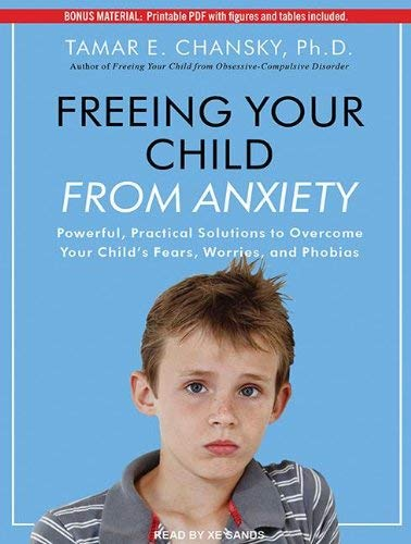 Freeing Your Child from Anxiety: Powerful, Practical Solutions to Overcome Your Child's Fears, Worries, and Phobias 9781452657035