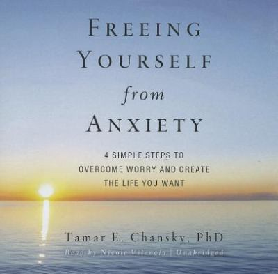 Freeing Yourself from Anxiety: The 4 Simple Steps to Overcome Worry and Create the Life You Want 9781455121410