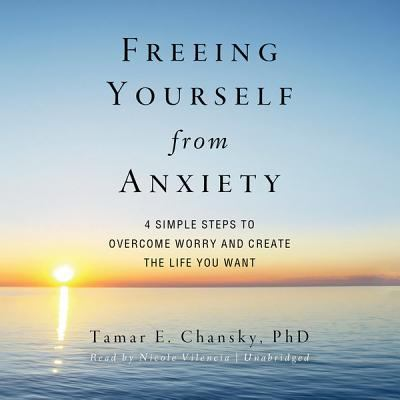 Freeing Yourself from Anxiety: The 4-Step Plan to Overcome Worry and Create the Life You Want 9781455121434
