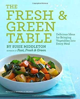 The Fresh & Green Table: Delicious Ideas for Bringing Vegetables Into Every Meal 9781452102658