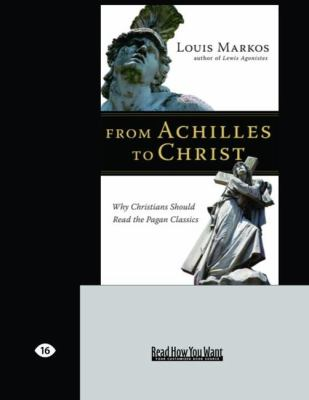 From Achilles to Christ: Why Christians Should Read the Pagan Classics (Large Print 16pt) 9781458726797