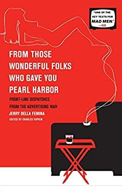 From Those Wonderful Folks Who Gave You Pearl Harbor: Front-Line Dispatches from the Advertising War 9781451609905