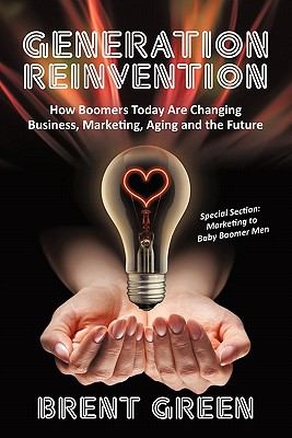 Generation Reinvention: How Boomers Today Are Changing Business, Marketing, Aging and the Future 9781450255332