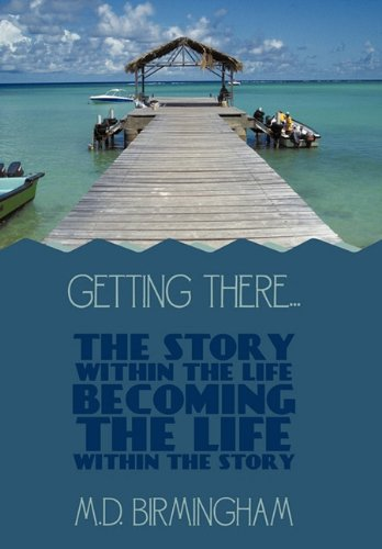 Getting There...: The Story Within the Life Becoming the Life Within the Story! 9781452011790