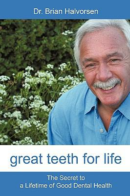 Great Teeth for Life: The Secret to a Lifetime of Good Dental Health 9781450200691