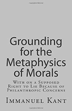 Grounding for the Metaphysics of Morals: With on a Supposed Right to Lie Because of Philanthropic Concerns