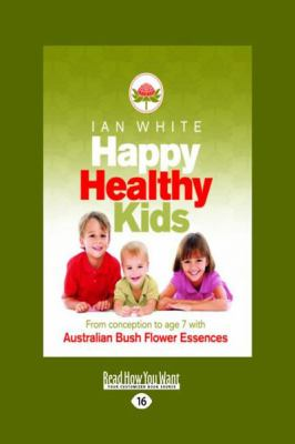 Happy Healthy Kids: From Conception to Age 7 with Australian Bush Flower Essences (Large Print 16pt) 9781459603004