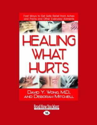 Healing What Hurts: Fast Ways to Get Safe Relief from Aches and Pains and Other Everyday Ailments (Easyread Large Edition) 9781458748188