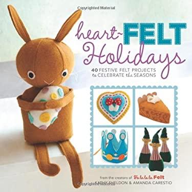 Heart-Felt Holidays: 40 Festive Felt Projects to Celebrate the Seasons 9781454702818