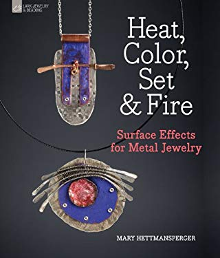 Heat, Color, Set & Fire: Surface Effects for Metal Jewelry 9781454700166