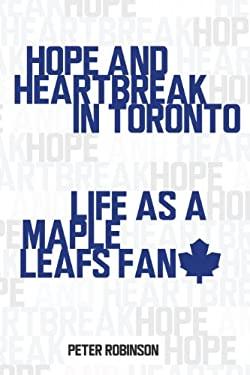 Hope and Heartbreak in Toronto: Life as a Maple Leafs Fan 9781459706835