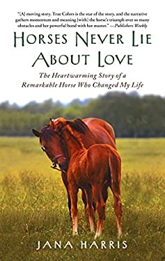 Horses Never Lie about Love: The Heartwarming Story of a Remarkable Horse Who Changed My Life 9781451605853