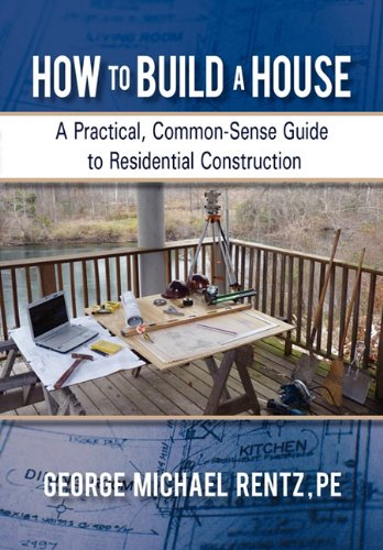 How to Build a House: A Practical, Common-Sense Guide to Residential Construction 9781450288606