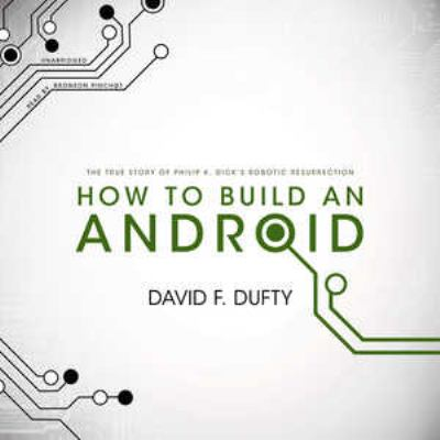 How to Build an Android: The True Story of Philip K. Dick's Robotic Resurrection 9781455134618
