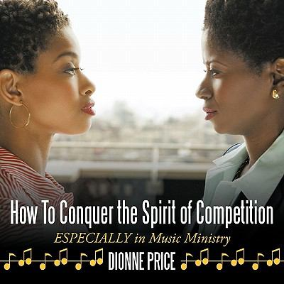 How to Conquer the Spirit of Competition: Especially in Music Ministry 9781452063249