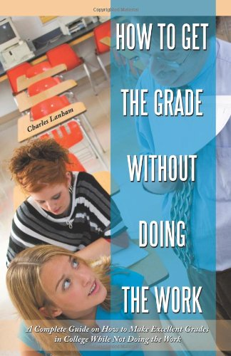 How to Get the Grade Without Doing the Work: A Complete Guide on How to Make Excellent Grades in College While Not Doing the Work 9781450226998