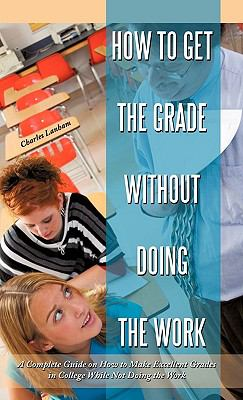 How to Get the Grade Without Doing the Work: A Complete Guide on How to Make Excellent Grades in College While Not Doing the Work 9781450227001
