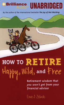 How to Retire Happy, Wild, and Free: Retirement Wisdom That You Won't Get from Your Financial Advisor 9781455864058