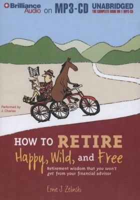 How to Retire Happy, Wild, and Free: Retirement Wisdom That You Won't Get from Your Financial Advisor 9781455864072