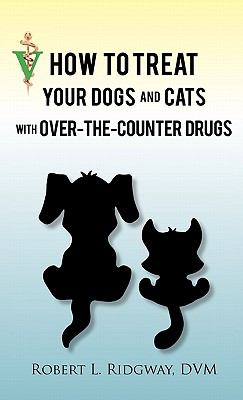 How to Treat Your Dogs and Cats with Over-The-Counter Drugs 9781450290050