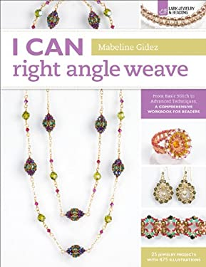 I Can Right Angle Weave: From Basic Stitch to Advanced Techniques, a Comprehensive Workbook for Beaders 9781454703662