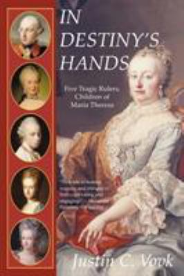 In Destiny's Hands: Five Tragic Rulers, Children of Maria Theresa 9781450200813