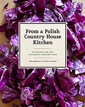 In a Polish Country House Kitchen: 90 Recipes for the Ultimate Comfort Food 9781452110554