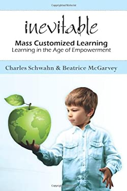 Inevitable: Mass Customized Learning: Learning in the Age of Empowerment 9781453748626