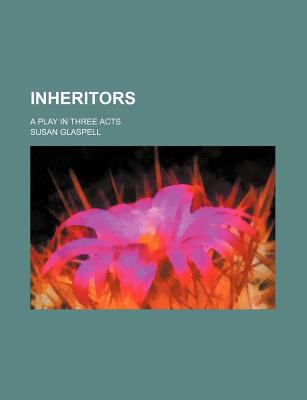 Inheritors; A Play in Three Acts 9781459089754
