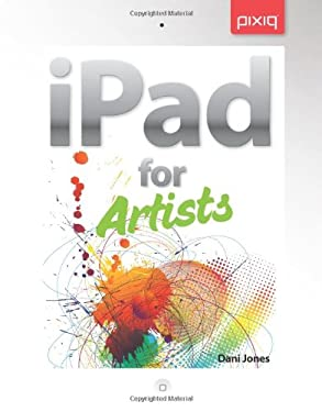 Ipad for Artists: How to Make Great Art with Your Tablet 9781454707608