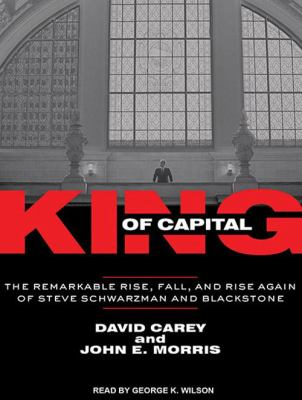 King of Capital: The Remarkable Rise, Fall, and Rise Again of Steve Schwarzman and Blackstone 9781452650005