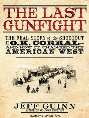 The Last Gunfight: The Real Story of the Shootout at the O.K. Corral---And How It Changed the American West 9781452651156