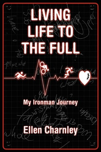 Living Life to the Full: My Ironman Journey from Open-Heart Surgery to an Ironman Triathlon in Just Eight Months - Charnley, Ellen