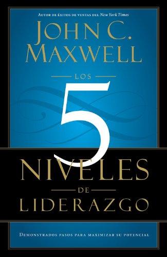 Los 5 Niveles de Liderazgo: Demonstrados Pasos Para Maximizar su Potencial = The 5 Levels If Leadership 9781455504305