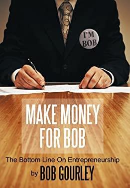 Make Money for Bob: The Bottom Line on Entrepreneurship 9781452069869