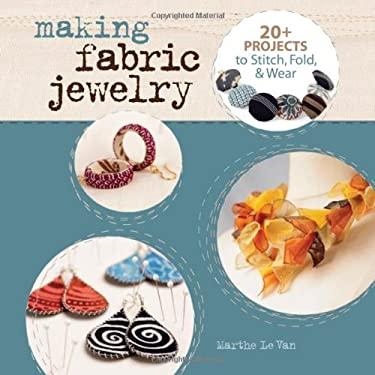 Making Fabric Jewelry: 20+ Projects to Stitch, Fold, & Wear 9781454704157