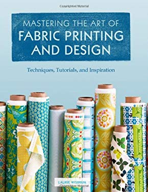 Mastering the Art of Fabric Printing and Design 9781452101156