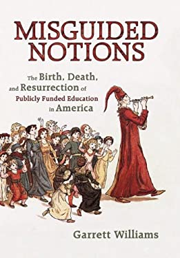 Misguided Notions: The Birth, Death, and Resurrection of Publicly Funded Education in America 9781450295161