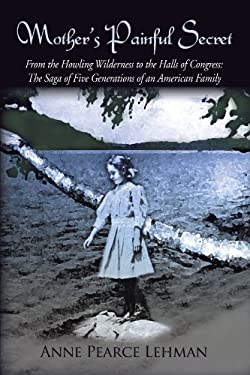 Mother's Painful Secret: From the Howling Wilderness to the Halls of Congress: The Saga of Five Generations of an American Family