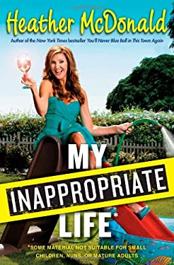 My Inappropriate Life: Some Material Not Suitable for Small Children, Nuns, or Mature Adults 9781451672220