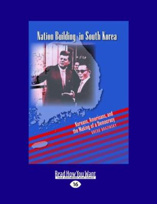 Nation Building in South Korea: Koreans, Americans, and the Making of a Democracy (Large Print 16pt) 9781458723178